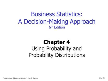 Fundamentals of Business Statistics – Murali Shanker Chap 4-1 Business Statistics: A Decision-Making Approach 6 th Edition Chapter 4 Using Probability.