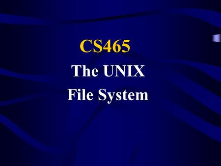 The UNIX File System CS465. File Systems What is a file system? A means of organizing information on the computer. A file system is a logical view, not.