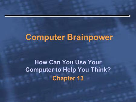 Computer Brainpower How Can You Use Your Computer to Help You Think? Chapter 13.