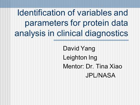 Identification of variables and parameters for protein data analysis in clinical diagnostics David Yang Leighton Ing Mentor: Dr. Tina Xiao JPL/NASA.