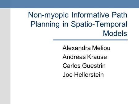 Non-myopic Informative Path Planning in Spatio-Temporal Models Alexandra Meliou Andreas Krause Carlos Guestrin Joe Hellerstein.