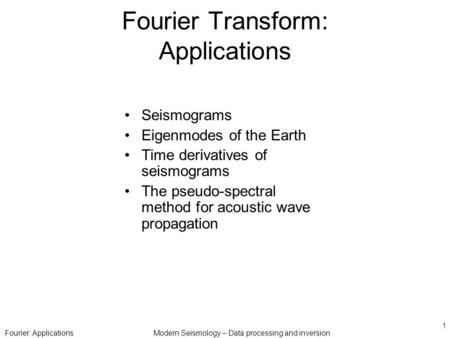 Fourier: ApplicationsModern Seismology – Data processing and inversion 1 Fourier Transform: Applications Seismograms Eigenmodes of the Earth Time derivatives.