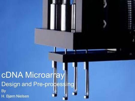CDNA Microarray Design and Pre-processing By H. Bjørn Nielsen.
