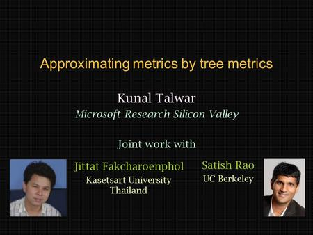 Approximating metrics by tree metrics Kunal Talwar Microsoft Research Silicon Valley Joint work with Jittat Fakcharoenphol Kasetsart University Thailand.