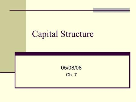 Capital Structure 05/08/08 Ch. 7. 2 Capital Structure – Balance Sheet Assets – Value of the Firm Listed by Closeness to Cash Current Assets Long-term.