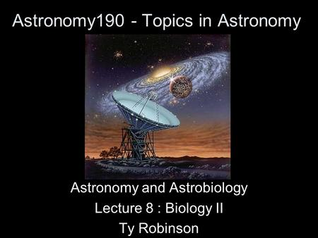 Astronomy190 - Topics in Astronomy Astronomy and Astrobiology Lecture 8 : Biology II Ty Robinson.