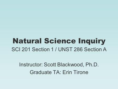 Natural Science Inquiry SCI 201 Section 1 / UNST 286 Section A Instructor: Scott Blackwood, Ph.D. Graduate TA: Erin Tirone.