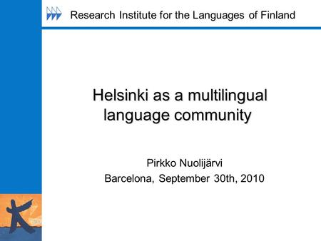 Helsinki as a multilingual language community Helsinki as a multilingual language community Pirkko Nuolijärvi Barcelona, September 30th, 2010 Research.