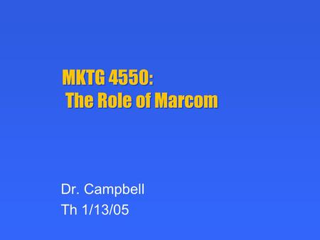 MKTG 4550: The Role of Marcom Dr. Campbell Th 1/13/05.