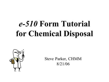 E-510 Form Tutorial for Chemical Disposal Steve Parker, CHMM 8/21/06.