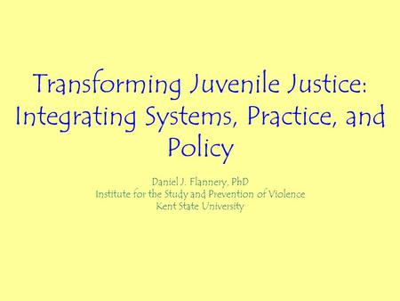 Transforming Juvenile Justice: Integrating Systems, Practice, and Policy Daniel J. Flannery, PhD Institute for the Study and Prevention of Violence Kent.
