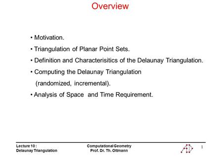 Lecture 10 : Delaunay Triangulation Computational Geometry Prof. Dr. Th. Ottmann 1 Overview Motivation. Triangulation of Planar Point Sets. Definition.