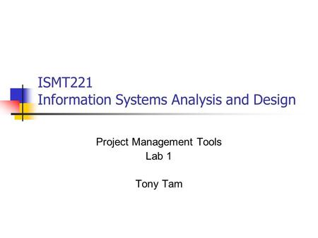 ISMT221 Information Systems Analysis and Design Project Management Tools Lab 1 Tony Tam.