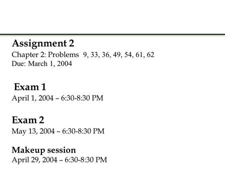Assignment 2 Chapter 2: Problems  Due: March 1, 2004 Exam 1 April 1, 2004 – 6:30-8:30 PM Exam 2 May 13, 2004 – 6:30-8:30 PM Makeup.