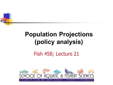 458 Population Projections (policy analysis) Fish 458; Lecture 21.