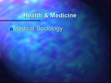 Health & Medicine n Medical Sociology. Society shapes human health n Cultural patterns define what is or is not healthy n Social inequality n Technology.
