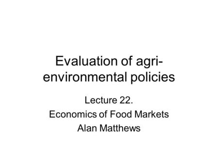 Evaluation of agri- environmental policies Lecture 22. Economics of Food Markets Alan Matthews.