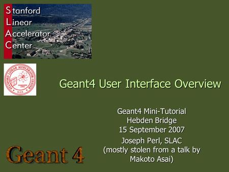 Geant4 User Interface Overview Geant4 Mini-Tutorial Hebden Bridge 15 September 2007 Joseph Perl, SLAC (mostly stolen from a talk by Makoto Asai)