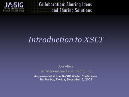 Jon Allen instructional media + magic, inc. As presented at the JA-SIG Winter Conference Bal Harbor, Florida, December 6, 2003 Introduction <strong>to</strong> XSLT.