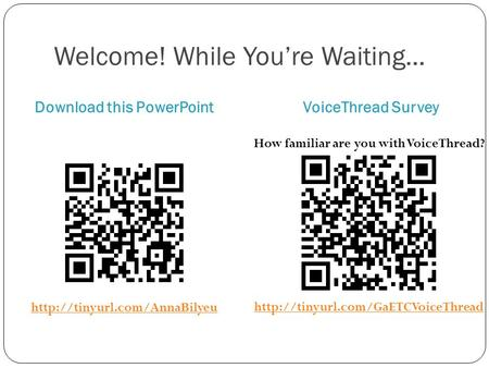 Welcome! While You're Waiting... Download this PowerPointVoiceThread Survey How familiar are you with VoiceThread?