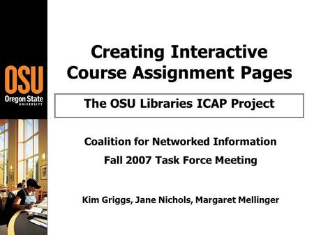 Creating Interactive Course Assignment Pages The OSU Libraries ICAP Project Coalition for Networked Information Fall 2007 Task Force Meeting Kim Griggs,