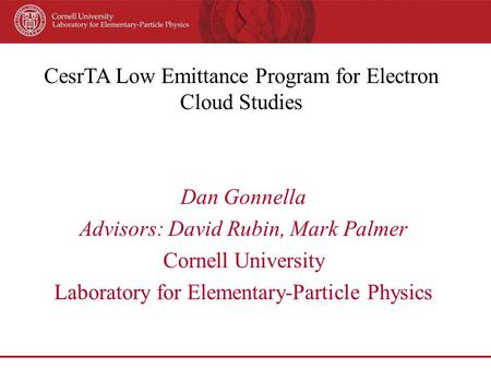 CesrTA Low Emittance Program for Electron Cloud Studies Dan Gonnella Advisors: David Rubin, Mark Palmer Cornell University Laboratory for Elementary-Particle.