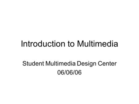 Introduction to Multimedia Student Multimedia Design Center 06/06/06.