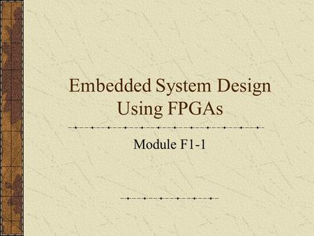 Embedded System Design Using FPGAs Module F1-1. What is an Embedded System It is not a PC! Most computers in the world do not have a keyboard and screen.