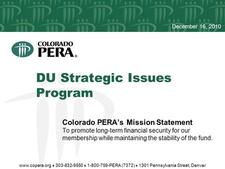 DU Strategic Issues Program December 16, 2010 Colorado PERA's Mission Statement To promote long-term financial security for our membership while maintaining.