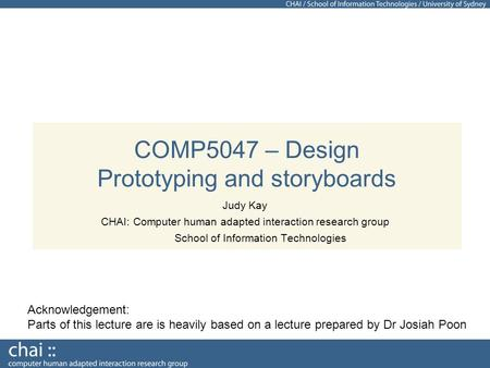 COMP5047 – Design Prototyping and storyboards Judy Kay CHAI: Computer human adapted interaction research group School of Information Technologies Acknowledgement: