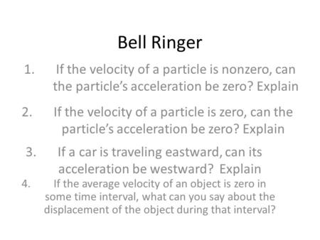 Bell Ringer 1.	If the velocity of a particle is nonzero, can 	the particle's acceleration be zero? Explain 2.	If the velocity of a particle is zero, can.