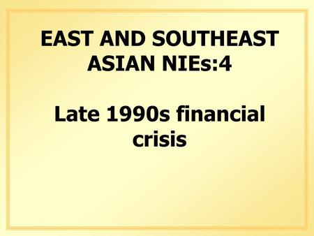 EAST AND SOUTHEAST ASIAN NIEs:4 Late 1990s financial crisis.