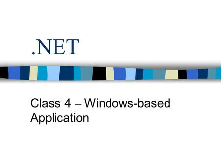 .NET Class 4 – Windows-based Application. WinForm Application Homogeny programming model. Rich class library Classes are shared by all.NET languages.
