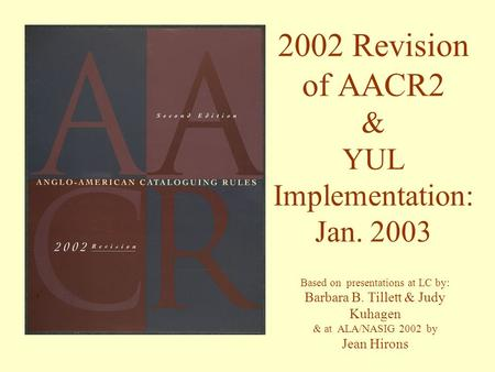 2002 Revision of AACR2 & YUL Implementation: Jan. 2003 Based on presentations at LC by: Barbara B. Tillett & Judy Kuhagen & at ALA/NASIG 2002 by Jean Hirons.