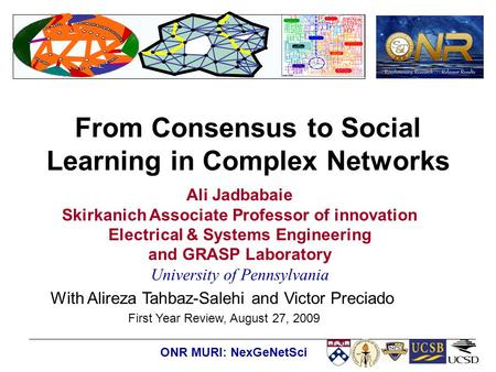 ONR MURI: NexGeNetSci From Consensus to Social Learning in Complex Networks Ali Jadbabaie Skirkanich Associate Professor of innovation Electrical & Systems.