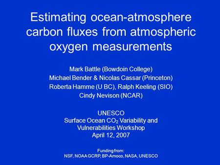 Estimating ocean-atmosphere carbon fluxes from atmospheric oxygen measurements Mark Battle (Bowdoin College) Michael Bender & Nicolas Cassar (Princeton)