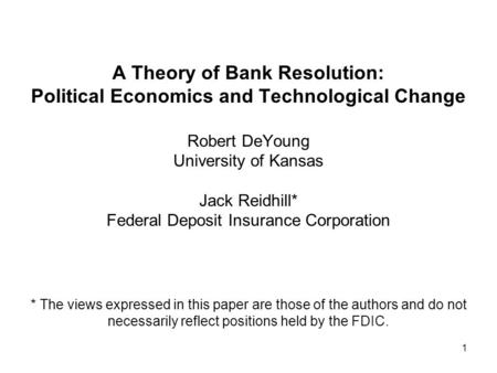 1 A Theory of Bank Resolution: Political Economics and Technological Change Robert DeYoung University of Kansas Jack Reidhill* Federal Deposit Insurance.