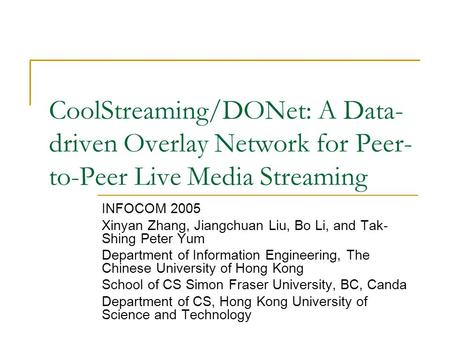 CoolStreaming/DONet: A Data- driven Overlay Network for Peer- to-Peer Live Media Streaming INFOCOM 2005 Xinyan Zhang, Jiangchuan Liu, Bo Li, and Tak- Shing.