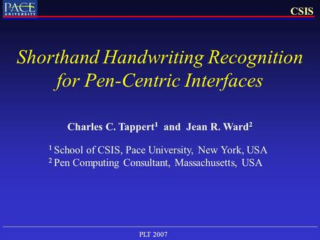 PLT 2007 CSIS Shorthand Handwriting Recognition for Pen-Centric Interfaces Charles C. Tappert 1 and Jean R. Ward 2 1 School of CSIS, Pace University, New.