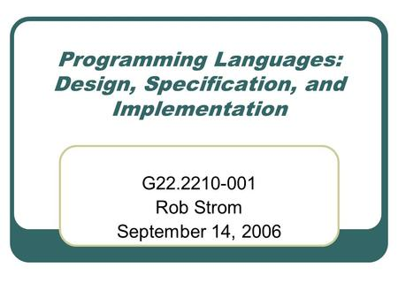 Programming Languages: Design, Specification, and Implementation G22.2210-001 Rob Strom September 14, 2006.