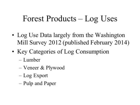 Forest Products – Log Uses Log Use Data largely from the Washington Mill Survey 2012 (published February 2014) Key Categories of Log Consumption –Lumber.