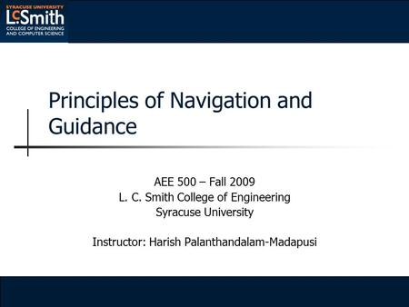Principles of Navigation and Guidance AEE 500 – Fall 2009 L. C. Smith College of Engineering Syracuse University Instructor: Harish Palanthandalam-Madapusi.