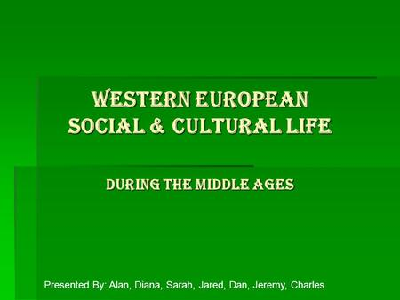 Western European Social & Cultural Life During the Middle Ages Presented By: Alan, Diana, Sarah, Jared, Dan, Jeremy, Charles.