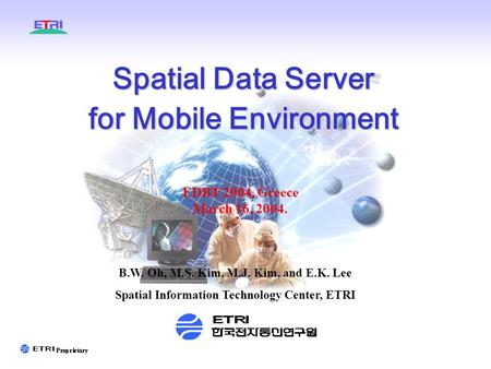 Spatial Data Server for Mobile Environment EDBT 2004, Greece March 16, 2004. B.W. Oh, M.S. Kim, M.J. Kim, and E.K. Lee Spatial Information Technology Center,