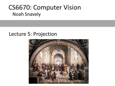 Lecture 5: Projection CS6670: Computer Vision Noah Snavely.