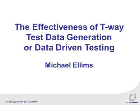 A CONTROL INSTRUMENTS COMPANY The Effectiveness of T-way Test Data Generation or Data Driven Testing Michael Ellims.