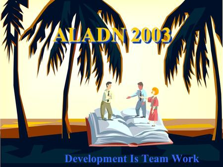 ALADN 2003 Development Is Team Work. Key Principles of Development Team work-development is not a solo act, but requires orchestration Giving streams.