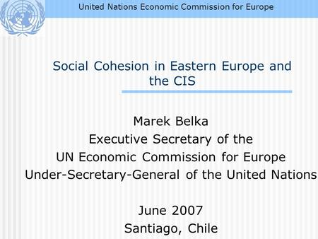 Social Cohesion in Eastern Europe and the CIS Marek Belka Executive Secretary of the UN Economic Commission for Europe Under-Secretary-General of the United.
