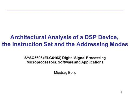 1 Architectural Analysis of a DSP Device, the Instruction Set and the Addressing Modes SYSC5603 (ELG6163) Digital Signal Processing Microprocessors, Software.