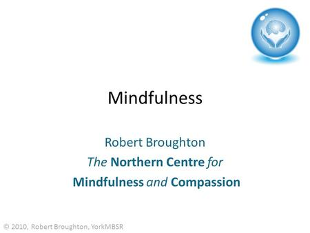 Mindfulness Robert Broughton The Northern Centre for Mindfulness and Compassion © 2010, Robert Broughton, YorkMBSR.